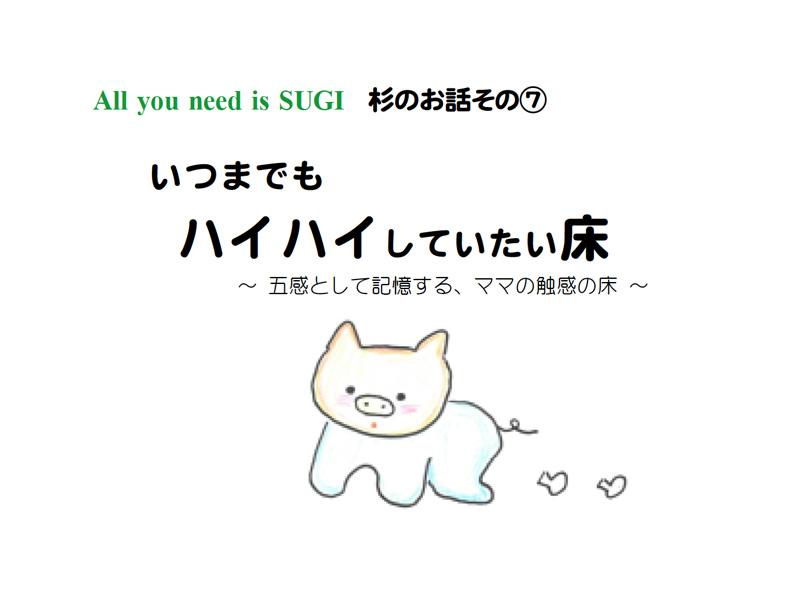All you need is SUGI 杉のお話その⑦ いつまでもハイハイしていたい床 ~ 五感として記憶する、ママの触感の床~